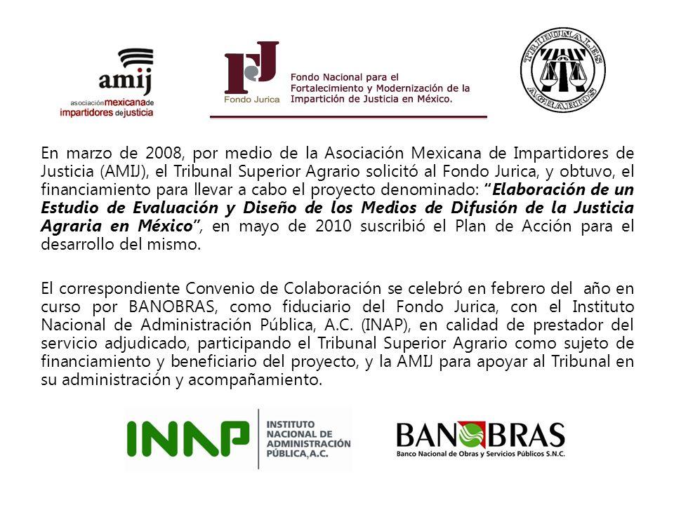 En marzo de 2008, por medio de la Asociación Mexicana de Impartidores de Justicia (AMIJ), el Tribunal Superior Agrario solicitó al Fondo Jurica, y obtuvo, el financiamiento para llevar a cabo el proyecto denominado: Elaboración de un Estudio de Evaluación y Diseño de los Medios de Difusión de la Justicia Agraria en México , en mayo de 2010 suscribió el Plan de Acción para el desarrollo del mismo.
