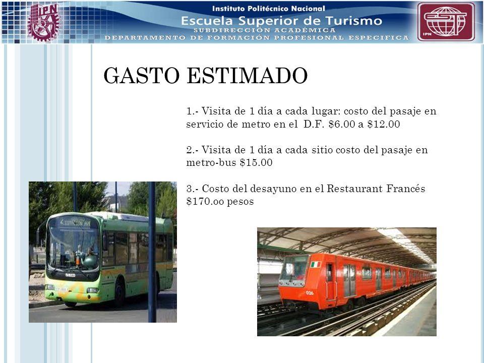 GASTO ESTIMADO 1.- Visita de 1 día a cada lugar: costo del pasaje en servicio de metro en el D.F. $6.00 a $12.00.