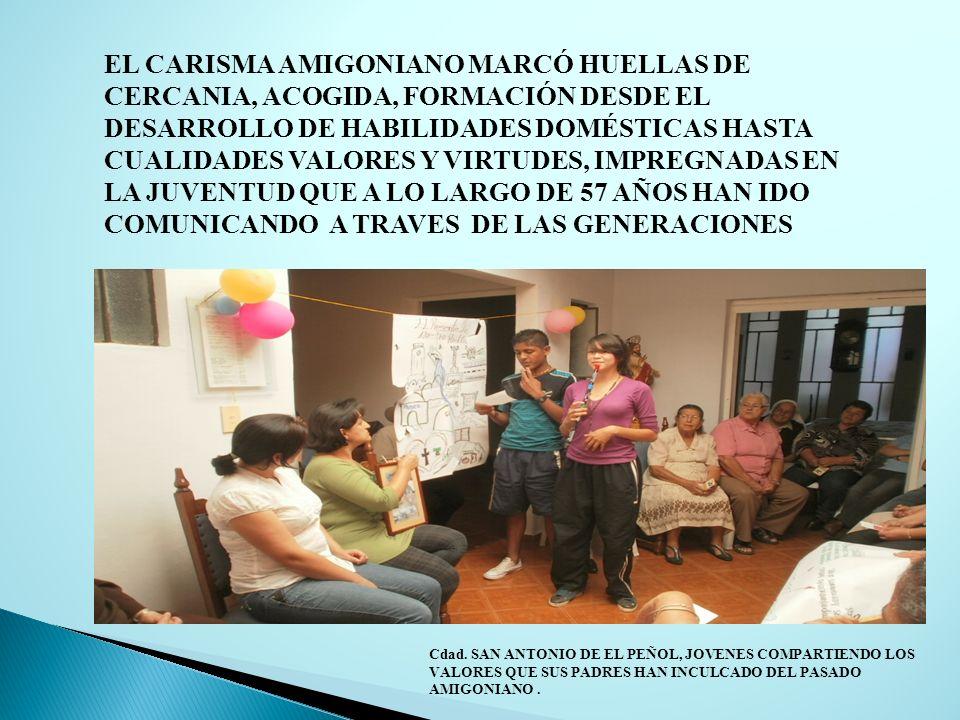 EL CARISMA AMIGONIANO MARCÓ HUELLAS DE CERCANIA, ACOGIDA, FORMACIÓN DESDE EL DESARROLLO DE HABILIDADES DOMÉSTICAS HASTA CUALIDADES VALORES Y VIRTUDES, IMPREGNADAS EN LA JUVENTUD QUE A LO LARGO DE 57 AÑOS HAN IDO COMUNICANDO A TRAVES DE LAS GENERACIONES