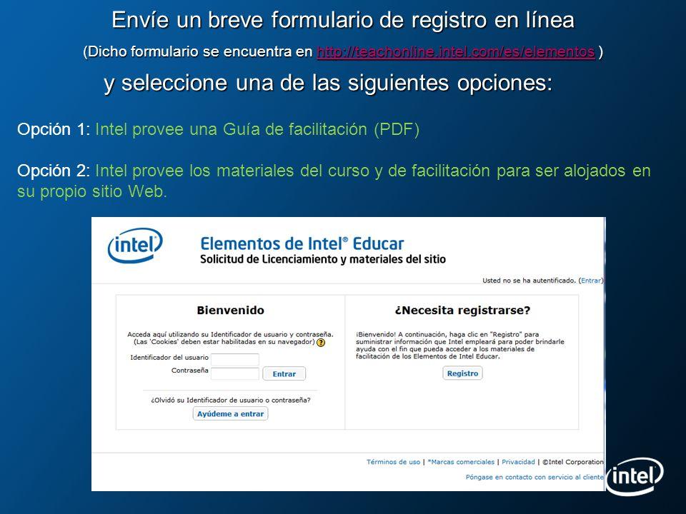 Envíe un breve formulario de registro en línea (Dicho formulario se encuentra en http://teachonline.intel.com/es/elementos ) y seleccione una de las siguientes opciones: