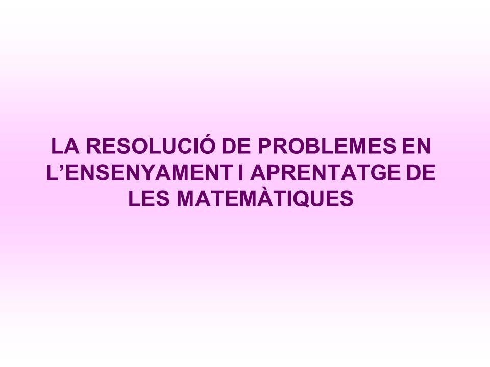 LA RESOLUCIÓ DE PROBLEMES EN L'ENSENYAMENT I APRENTATGE DE LES MATEMÀTIQUES