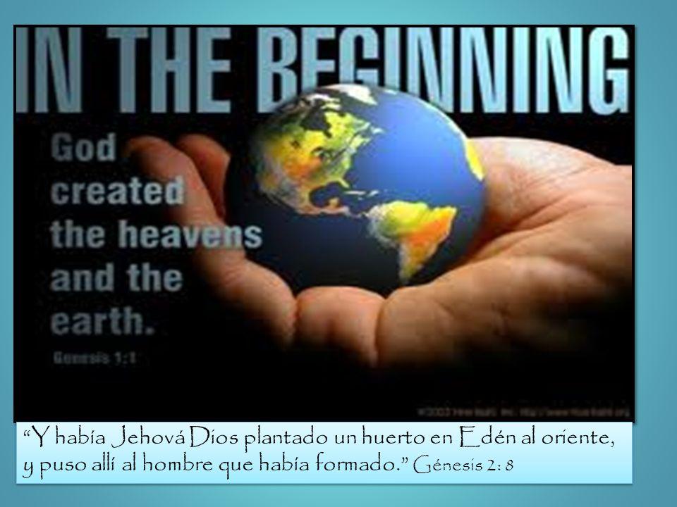 Y había Jehová Dios plantado un huerto en Edén al oriente, y puso allí al hombre que había formado. Génesis 2: 8