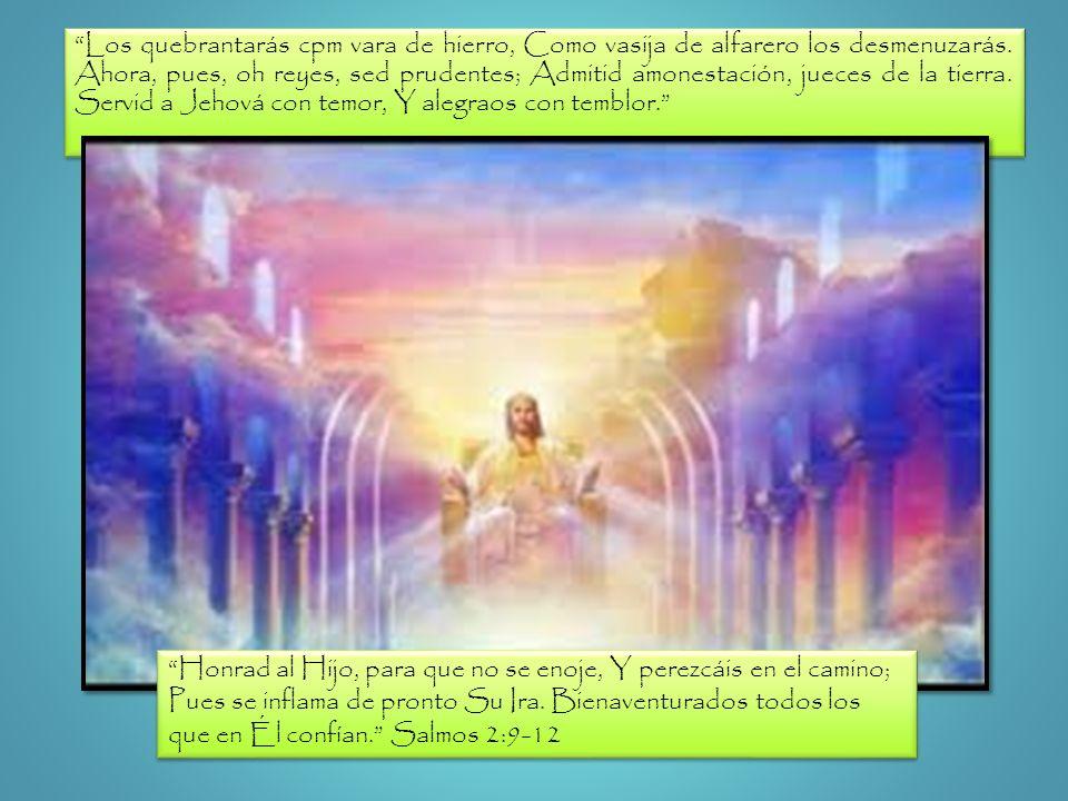 Los quebrantarás cpm vara de hierro, Como vasija de alfarero los desmenuzarás. Ahora, pues, oh reyes, sed prudentes; Admitid amonestación, jueces de la tierra. Servid a Jehová con temor, Y alegraos con temblor.
