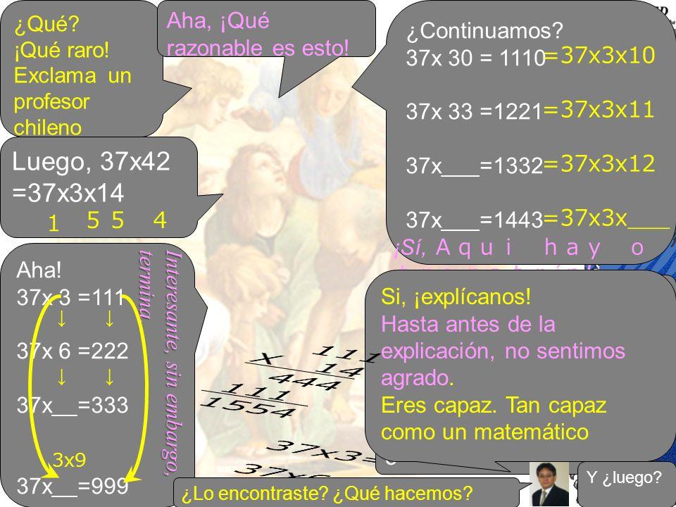 ¿Qué ¡Qué raro! Exclama un profesor chileno. Aha, ¡Qué razonable es esto! ¿Continuamos 37x 30 = 1110.