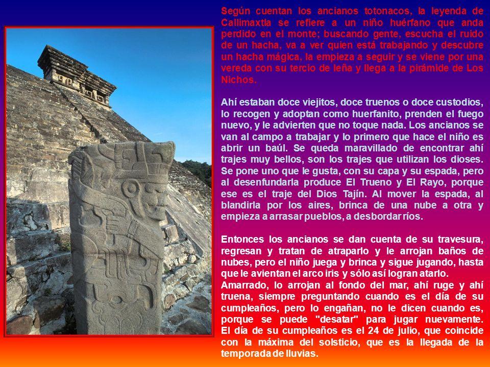 Según cuentan los ancianos totonacos, la leyenda de Callimaxtla se refiere a un niño huérfano que anda perdido en el monte; buscando gente, escucha el ruido de un hacha, va a ver quien está trabajando y descubre un hacha mágica, la empieza a seguir y se viene por una vereda con su tercio de leña y llega a la pirámide de Los Nichos.