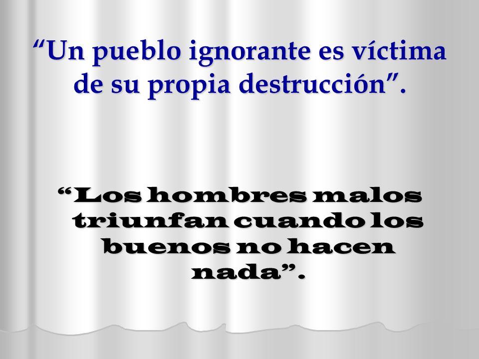 Un pueblo ignorante es víctima de su propia destrucción .