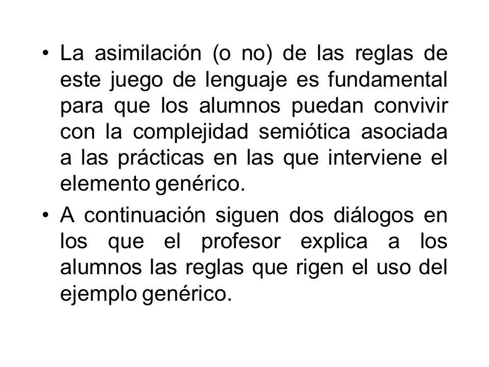 La asimilación (o no) de las reglas de este juego de lenguaje es fundamental para que los alumnos puedan convivir con la complejidad semiótica asociada a las prácticas en las que interviene el elemento genérico.