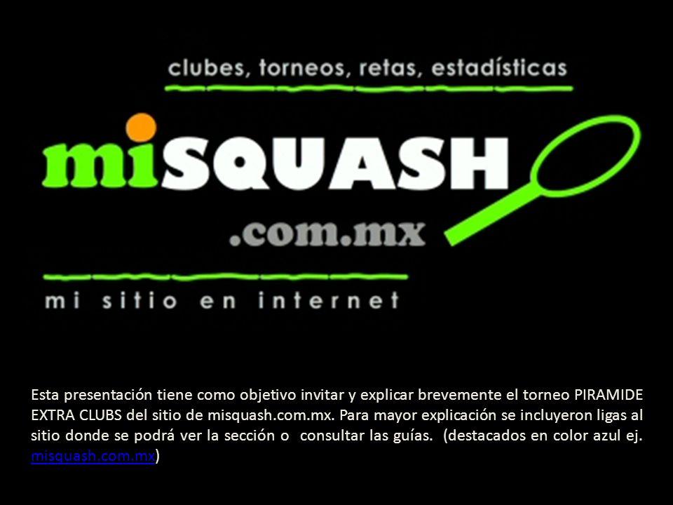 Esta presentación tiene como objetivo invitar y explicar brevemente el torneo PIRAMIDE EXTRA CLUBS del sitio de misquash.com.mx.