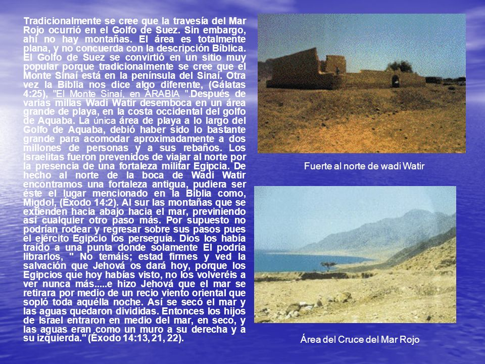Tradicionalmente se cree que la travesía del Mar Rojo ocurrió en el Golfo de Suez. Sin embargo, ahí no hay montañas. El área es totalmente plana, y no concuerda con la descripción Bíblica. El Golfo de Suez se convirtió en un sitio muy popular porque tradicionalmente se cree que el Monte Sinaí está en la península del Sinaí. Otra vez la Biblia nos dice algo diferente, (Gálatas 4:25), El Monte Sinaí, en ARABIA .Después de varias millas Wadi Watir desemboca en un área grande de playa, en la costa occidental del golfo de Aquaba. La única área de playa a lo largo del Golfo de Aquaba, debió haber sido lo bastante grande para acomodar aproximadamente a dos millones de personas y a sus rebaños. Los Israelitas fueron prevenidos de viajar al norte por la presencia de una fortaleza militar Egipcia. De hecho al norte de la boca de Wadi Watir encontramos una fortaleza antigua, pudiera ser éste el lugar mencionado en la Biblia como, Migdol, (Éxodo 14:2). Al sur las montañas que se extienden hacia abajo hacia el mar, previniendo así cualquier otro paso más. Por supuesto no podrían rodear y regresar sobre sus pasos pues el ejército Egipcio los perseguía. Dios los había traído a una punta donde solamente El podría librarlos, No temáis; estad firmes y ved la salvación que Jehová os dará hoy, porque los Egipcios que hoy habías visto, no los volveréis a ver nunca más.....e hizo Jehová que el mar se retirara por medio de un recio viento oriental que sopló toda aquélla noche. Así se secó el mar y las aguas quedaron divididas. Entonces los hijos de Israel entraron en medio del mar, en seco, y las aguas eran como un muro a su derecha y a su izquierda. (Éxodo 14:13, 21, 22).