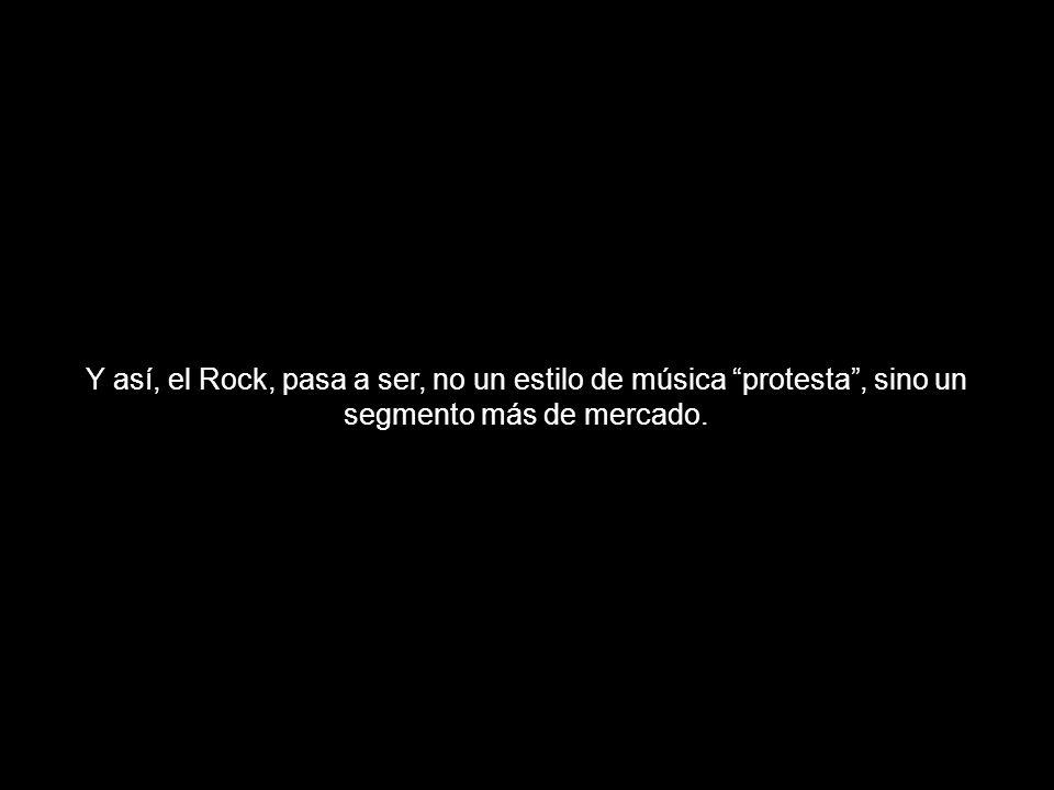 Y así, el Rock, pasa a ser, no un estilo de música protesta , sino un segmento más de mercado.