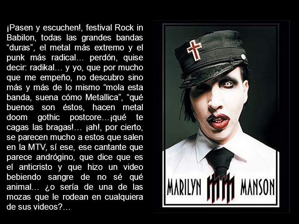 ¡Pasen y escuchen!, festival Rock in Babilon, todas las grandes bandas duras , el metal más extremo y el punk más radical… perdón, quise decir: radikal… y yo, que por mucho que me empeño, no descubro sino más y más de lo mismo mola esta banda, suena cómo Metallica , qué buenos son éstos, hacen metal doom gothic postcore…¡qué te cagas las bragas!… ¡ah!, por cierto, se parecen mucho a estos que salen en la MTV, sí ese, ese cantante que parece andrógino, que dice que es el anticristo y que hizo un video bebiendo sangre de no sé qué animal… ¿o sería de una de las mozas que le rodean en cualquiera de sus videos …