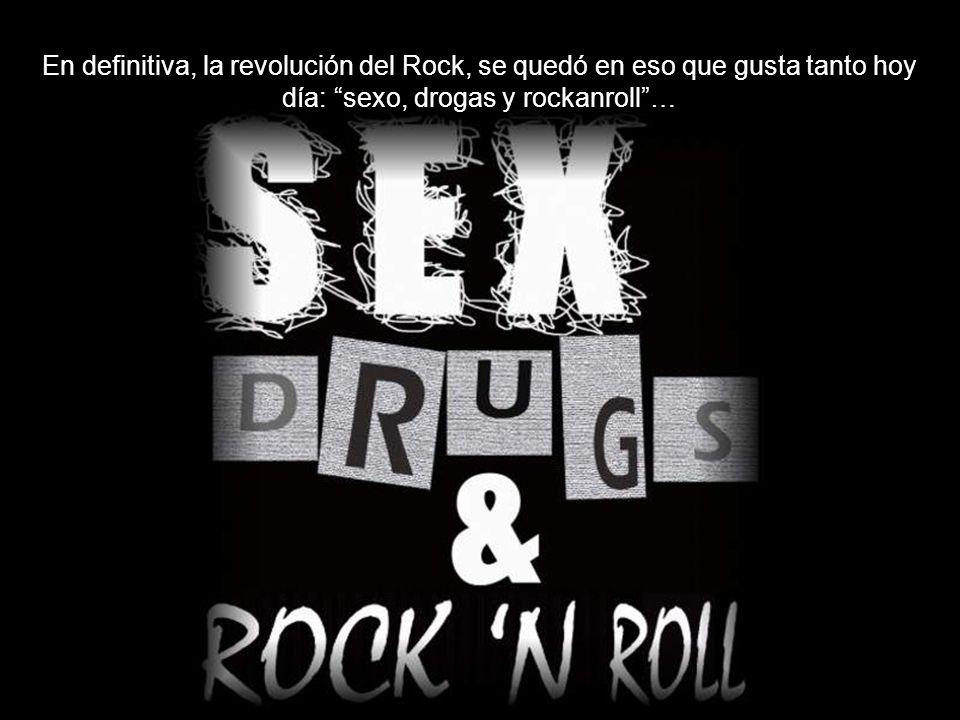 En definitiva, la revolución del Rock, se quedó en eso que gusta tanto hoy día: sexo, drogas y rockanroll …