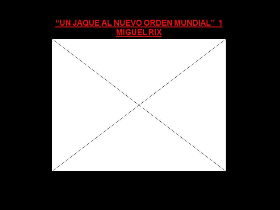 UN JAQUE AL NUEVO ORDEN MUNDIAL 1 MIGUEL RIX