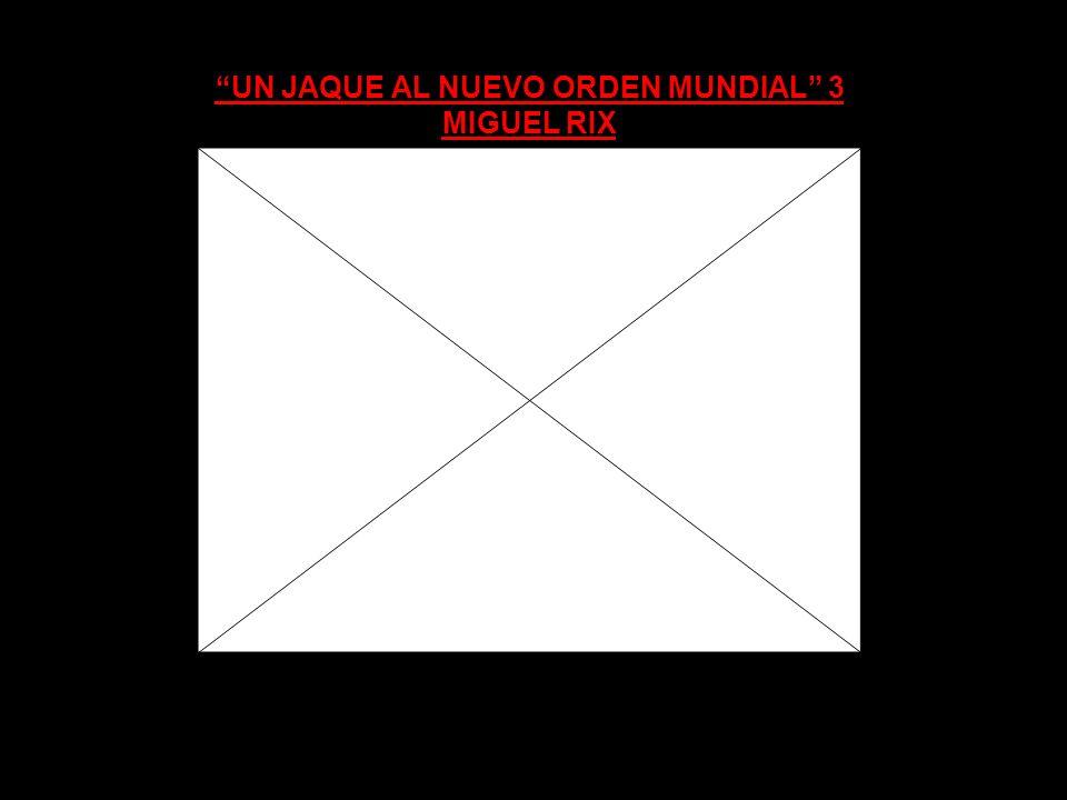 UN JAQUE AL NUEVO ORDEN MUNDIAL 3 MIGUEL RIX