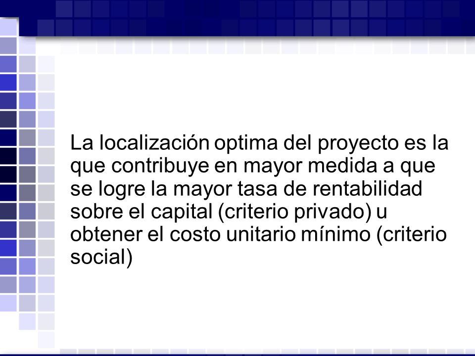 La localización optima del proyecto es la que contribuye en mayor medida a que se logre la mayor tasa de rentabilidad sobre el capital (criterio privado) u obtener el costo unitario mínimo (criterio social)