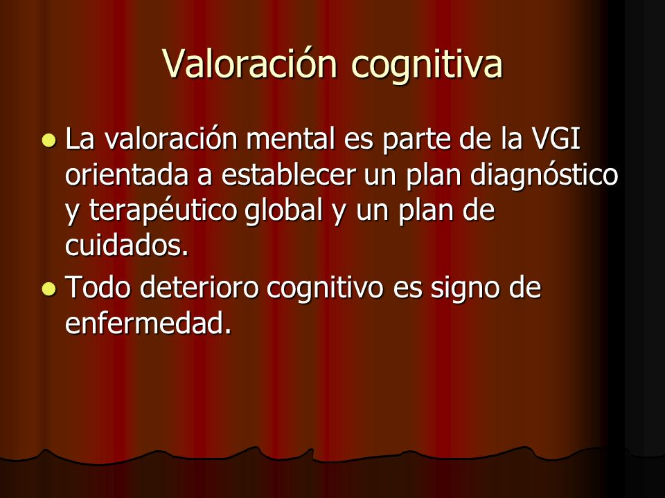 Valoración cognitiva La valoración mental es parte de la VGI orientada a establecer un plan diagnóstico y terapéutico global y un plan de cuidados.