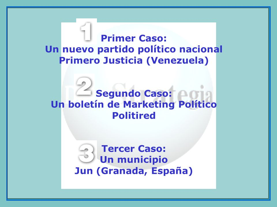 Primer Caso: Un nuevo partido político nacional Primero Justicia (Venezuela) Segundo Caso: Un boletín de Marketing Político Politired Tercer Caso: Un municipio Jun (Granada, España)
