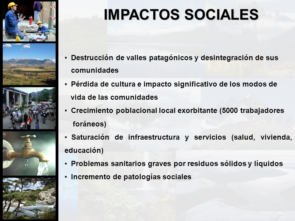 IMPACTOS SOCIALES Destrucción de valles patagónicos y desintegración de sus. Pérdida de cultura e impacto significativo de los modos de.