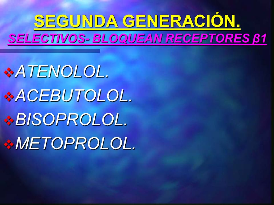 SEGUNDA GENERACIÓN. SELECTIVOS- BLOQUEAN RECEPTORES β1