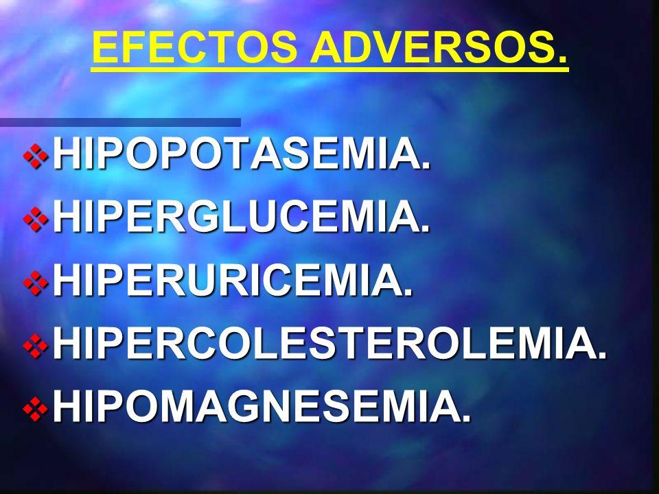 EFECTOS ADVERSOS. HIPOPOTASEMIA. HIPERGLUCEMIA. HIPERURICEMIA. HIPERCOLESTEROLEMIA. HIPOMAGNESEMIA.