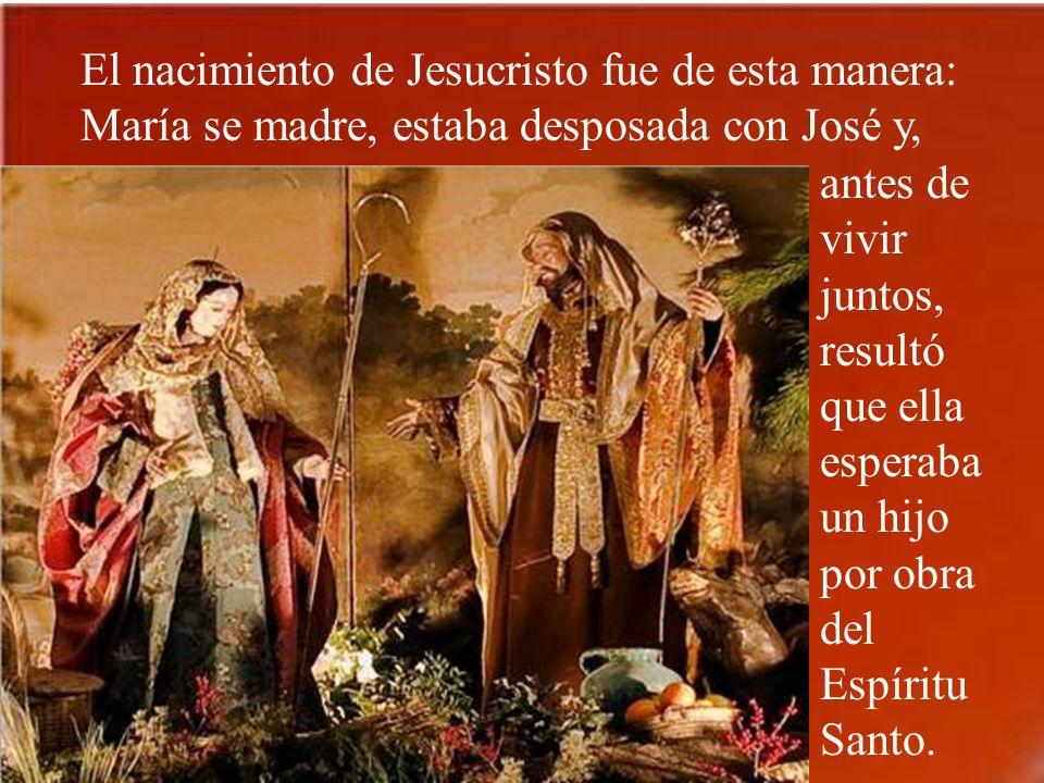 El nacimiento de Jesucristo fue de esta manera: María se madre, estaba desposada con José y,