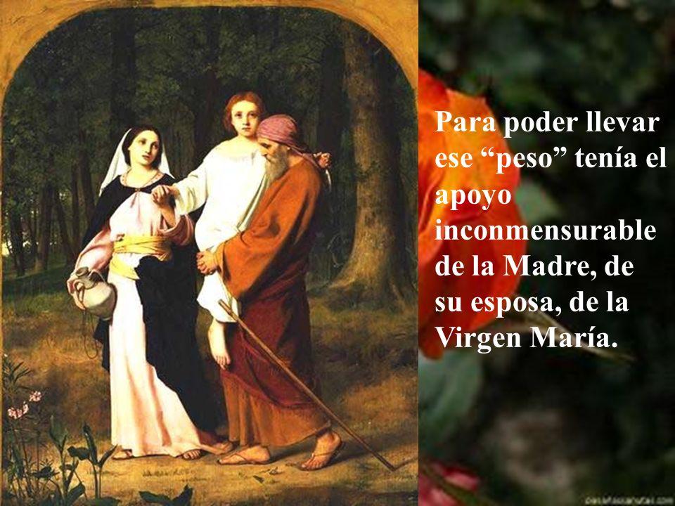 Para poder llevar ese peso tenía el apoyo inconmensurable de la Madre, de su esposa, de la Virgen María.