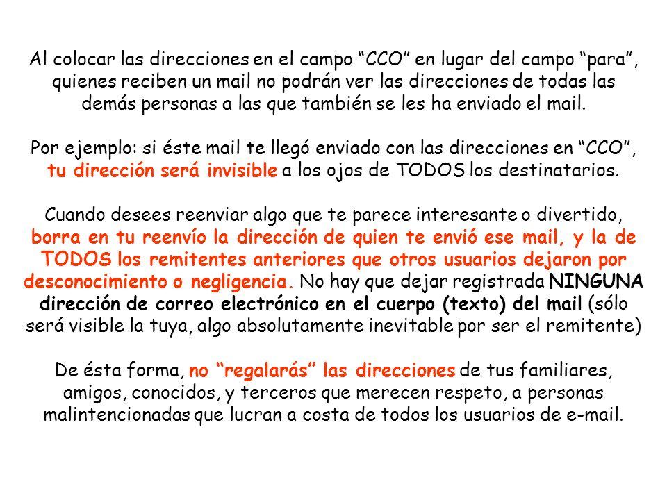 Al colocar las direcciones en el campo CCO en lugar del campo para , quienes reciben un mail no podrán ver las direcciones de todas las demás personas a las que también se les ha enviado el mail.