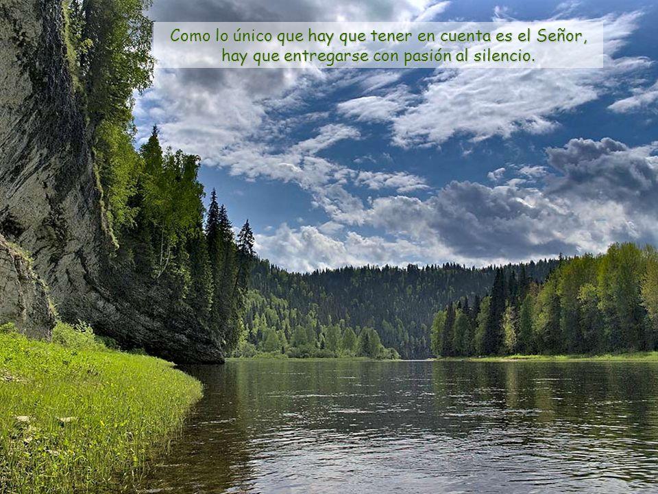 Como lo único que hay que tener en cuenta es el Señor, hay que entregarse con pasión al silencio.