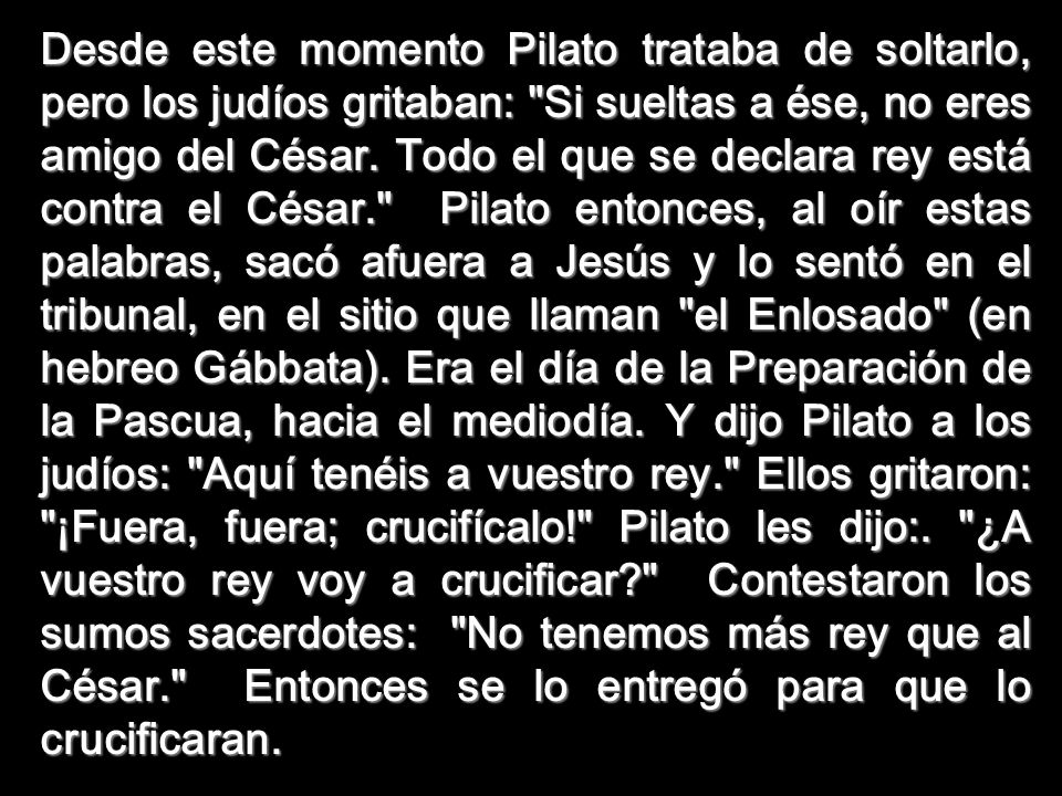 Desde este momento Pilato trataba de soltarlo, pero los judíos gritaban: Si sueltas a ése, no eres amigo del César.
