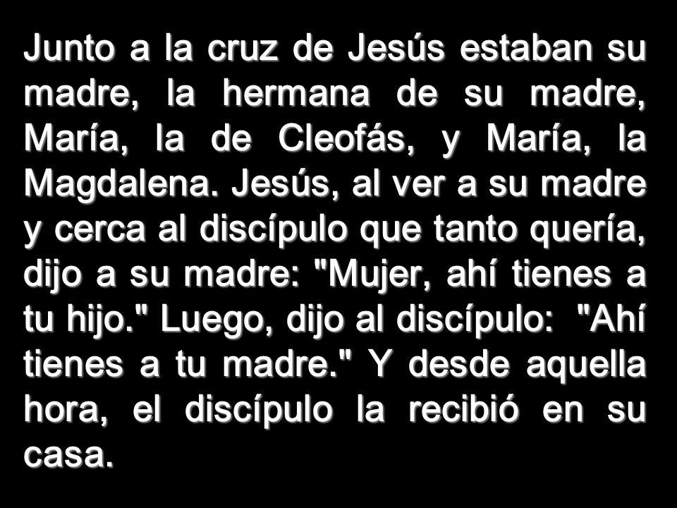 Junto a la cruz de Jesús estaban su madre, la hermana de su madre, María, la de Cleofás, y María, la Magdalena.