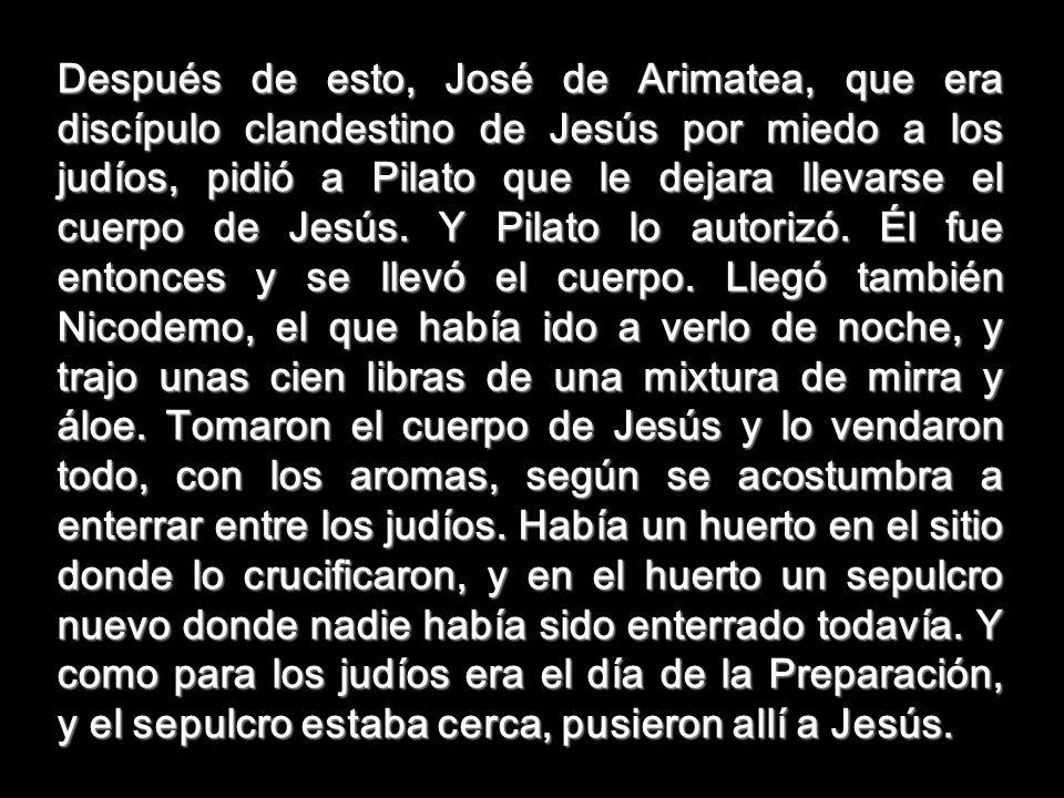 Después de esto, José de Arimatea, que era discípulo clandestino de Jesús por miedo a los judíos, pidió a Pilato que le dejara llevarse el cuerpo de Jesús.