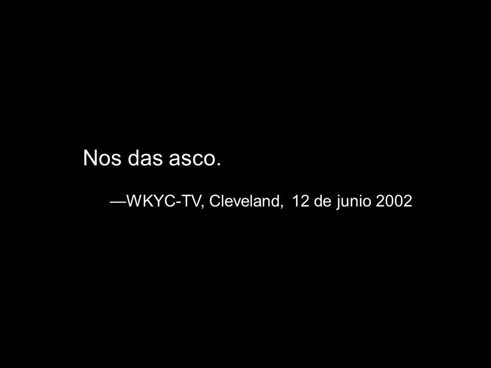 Nos das asco. —WKYC-TV, Cleveland, 12 de junio 2002