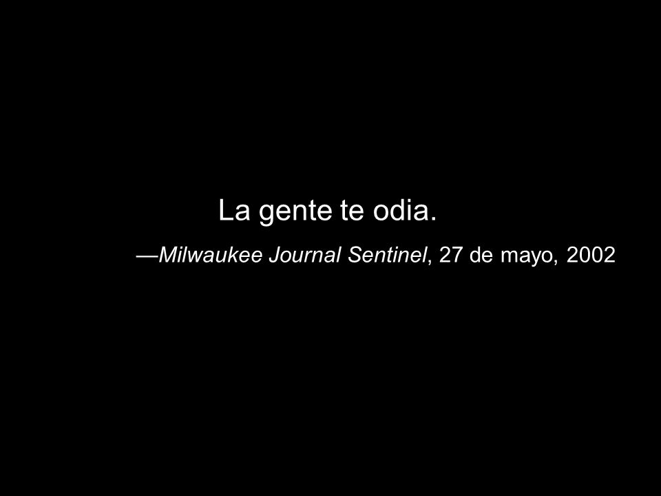 La gente te odia. —Milwaukee Journal Sentinel, 27 de mayo, 2002