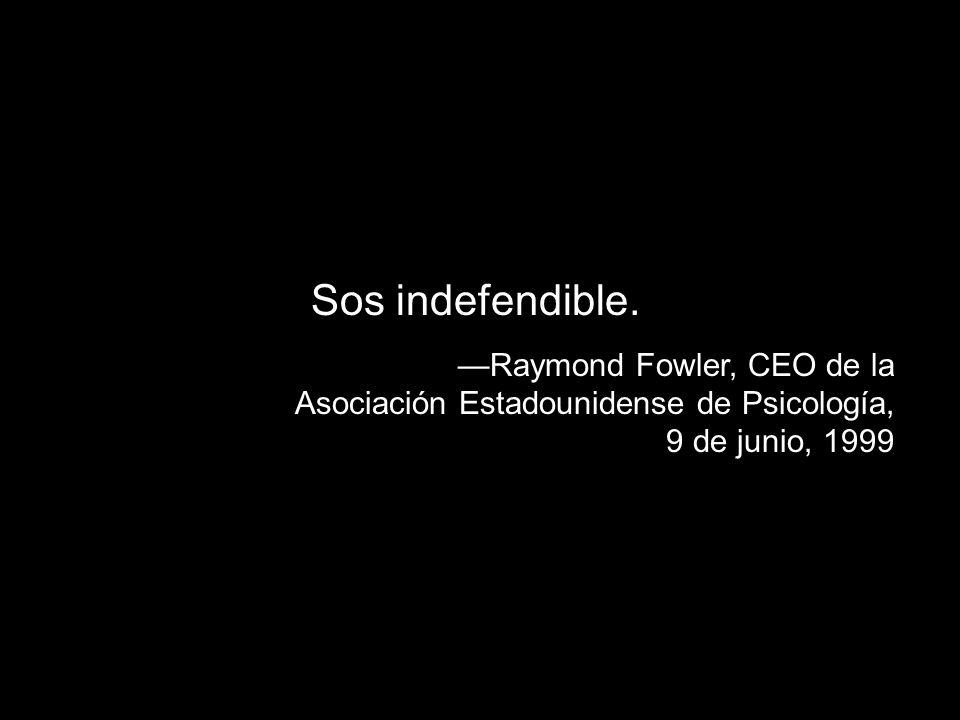Sos indefendible.—Raymond Fowler, CEO de la Asociación Estadounidense de Psicología, 9 de junio, 1999.