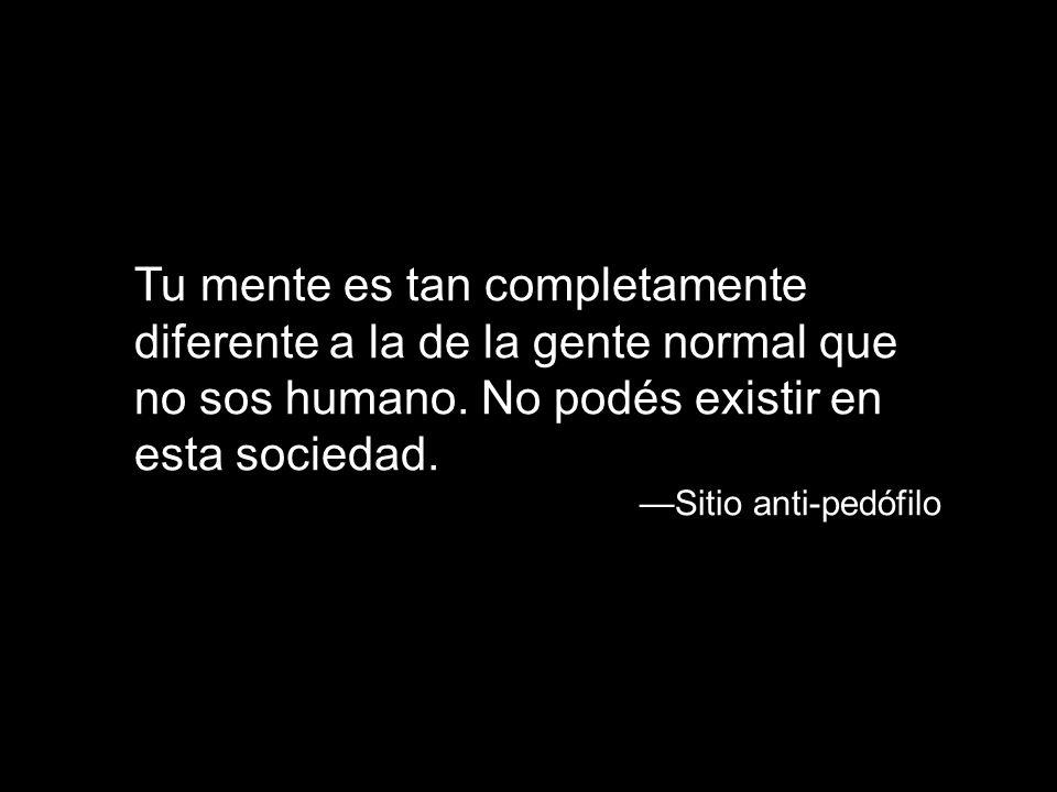 Tu mente es tan completamente diferente a la de la gente normal que no sos humano. No podés existir en esta sociedad.