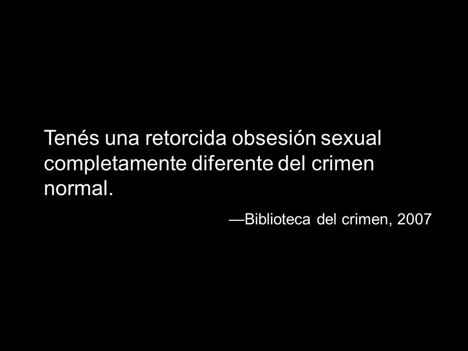 Tenés una retorcida obsesión sexual completamente diferente del crimen normal.