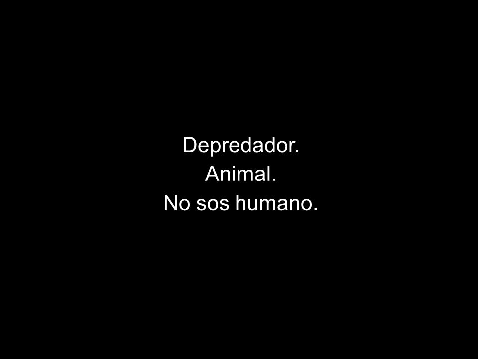 Depredador. Animal. No sos humano.