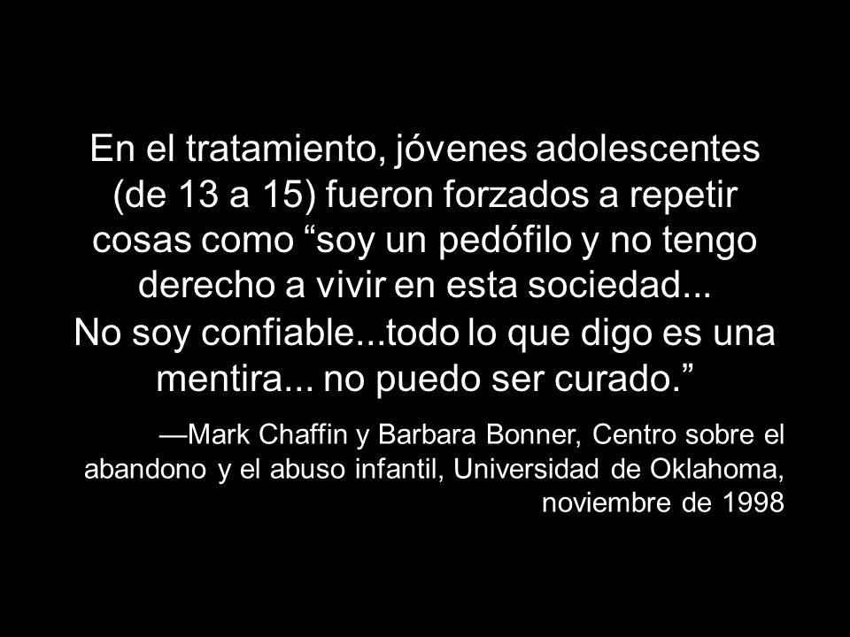 En el tratamiento, jóvenes adolescentes (de 13 a 15) fueron forzados a repetir cosas como soy un pedófilo y no tengo derecho a vivir en esta sociedad...