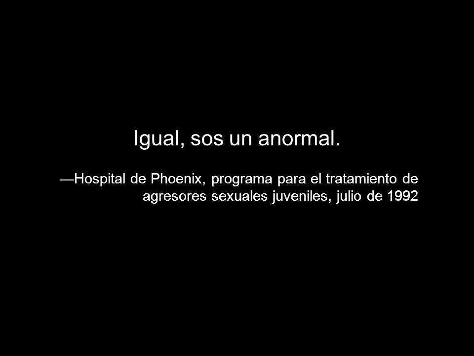 Igual, sos un anormal.—Hospital de Phoenix, programa para el tratamiento de agresores sexuales juveniles, julio de 1992.