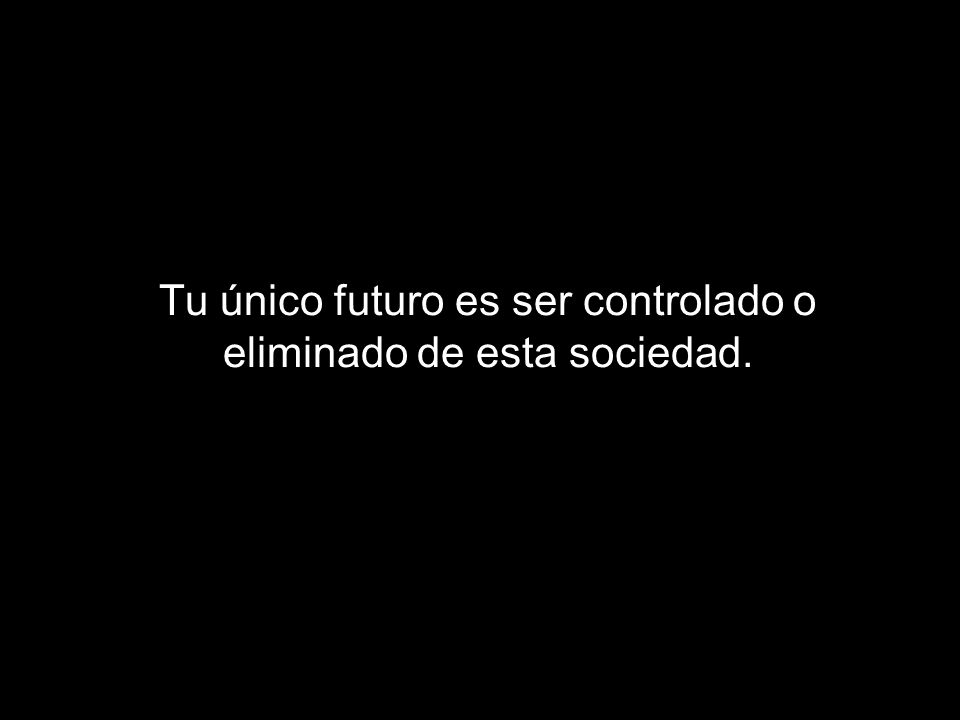 Tu único futuro es ser controlado o eliminado de esta sociedad.