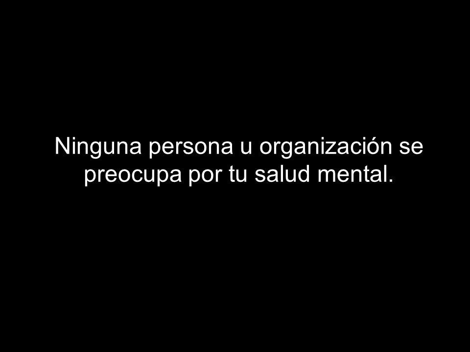 Ninguna persona u organización se preocupa por tu salud mental.