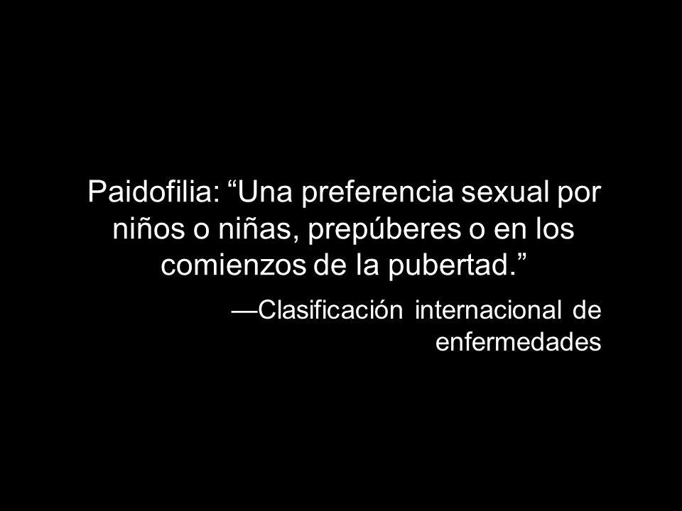 Paidofilia: Una preferencia sexual por niños o niñas, prepúberes o en los comienzos de la pubertad.