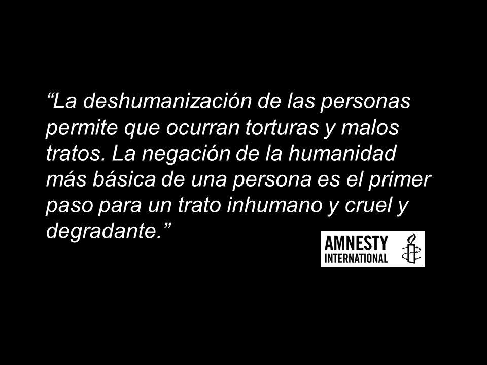 La deshumanización de las personas permite que ocurran torturas y malos tratos.