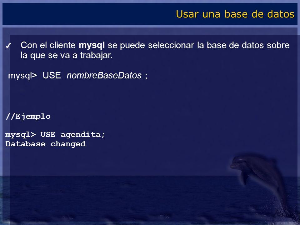 Usar una base de datos Con el cliente mysql se puede seleccionar la base de datos sobre la que se va a trabajar.