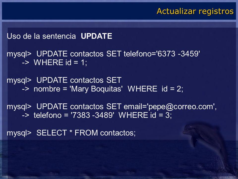 Actualizar registros Uso de la sentencia UPDATE. mysql> UPDATE contactos SET telefono= 6373 -3459