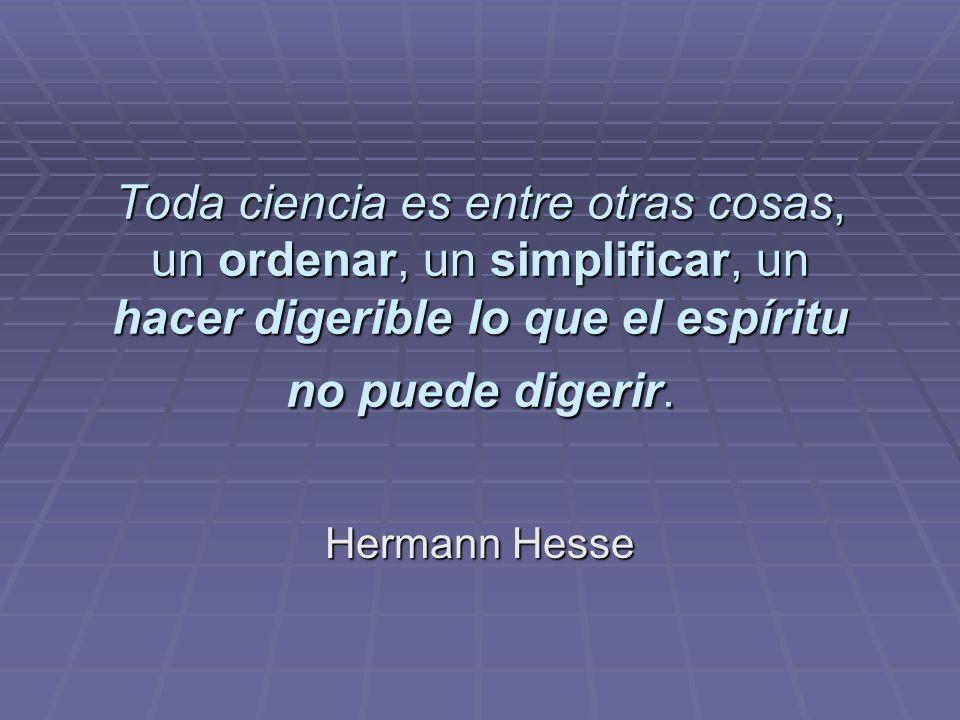 Toda ciencia es entre otras cosas, un ordenar, un simplificar, un hacer digerible lo que el espíritu no puede digerir.