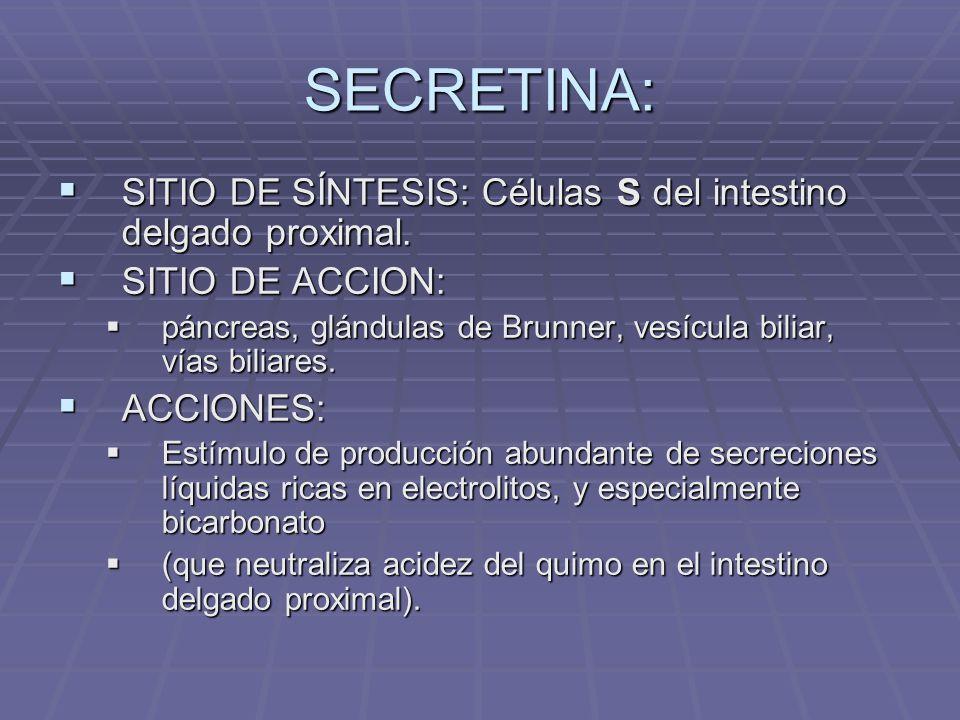 SECRETINA: SITIO DE SÍNTESIS: Células S del intestino delgado proximal. SITIO DE ACCION: