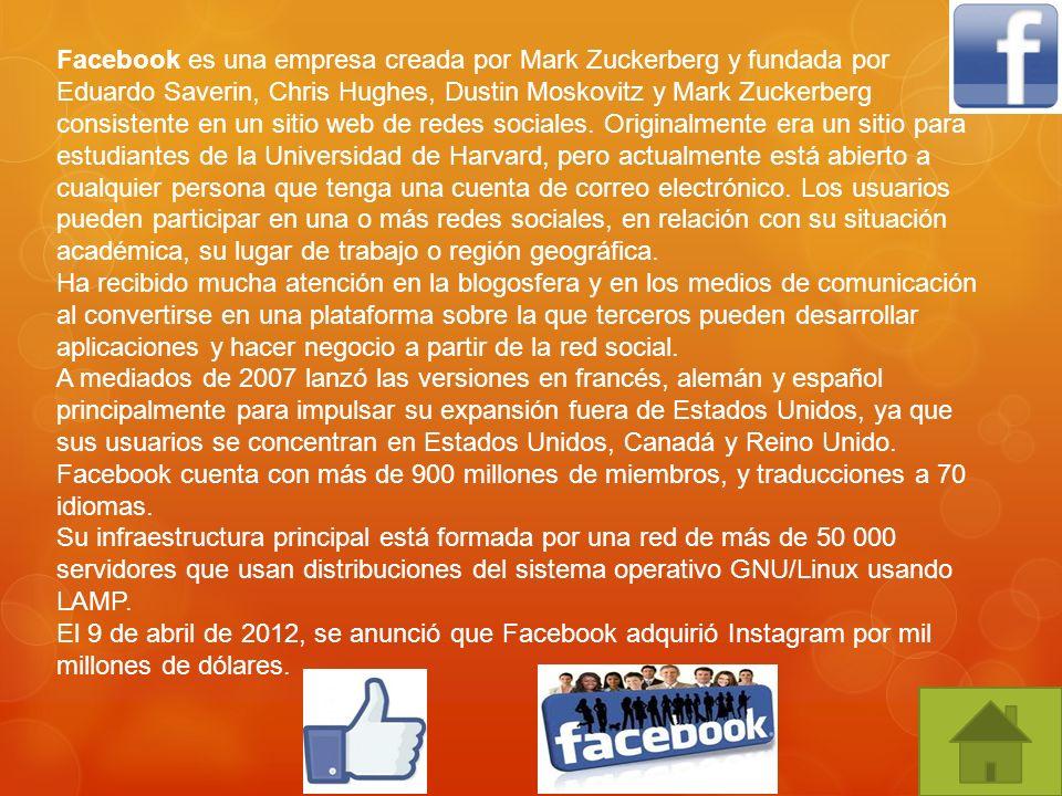 Facebook es una empresa creada por Mark Zuckerberg y fundada por Eduardo Saverin, Chris Hughes, Dustin Moskovitz y Mark Zuckerberg consistente en un sitio web de redes sociales. Originalmente era un sitio para estudiantes de la Universidad de Harvard, pero actualmente está abierto a cualquier persona que tenga una cuenta de correo electrónico. Los usuarios pueden participar en una o más redes sociales, en relación con su situación académica, su lugar de trabajo o región geográfica.