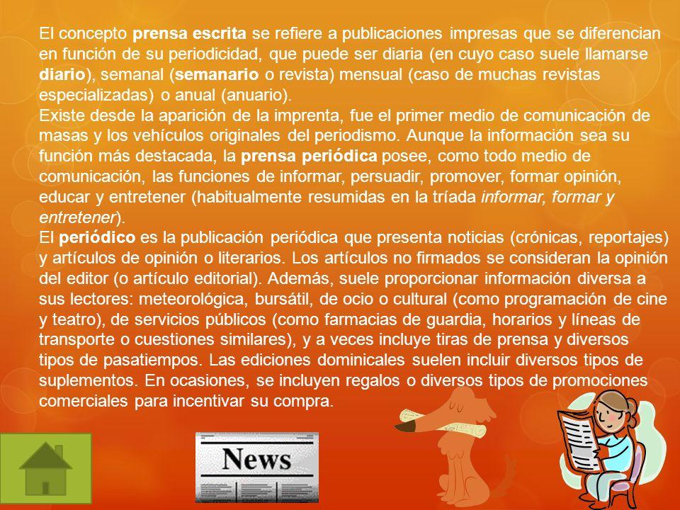 El concepto prensa escrita se refiere a publicaciones impresas que se diferencian en función de su periodicidad, que puede ser diaria (en cuyo caso suele llamarse diario), semanal (semanario o revista) mensual (caso de muchas revistas especializadas) o anual (anuario).