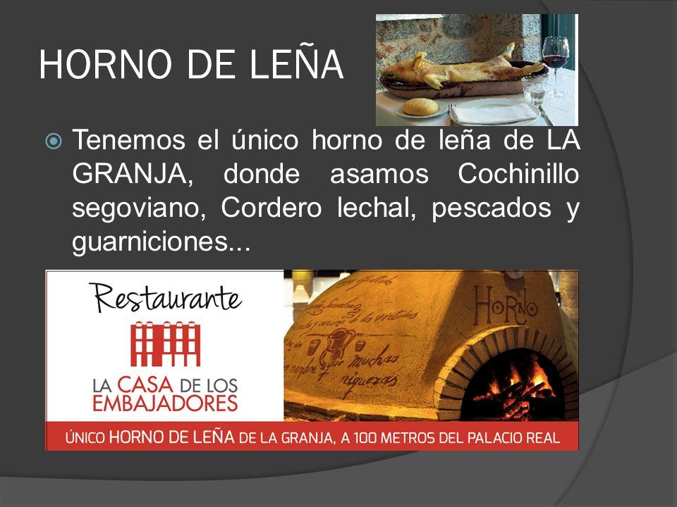 HORNO DE LEÑA Tenemos el único horno de leña de LA GRANJA, donde asamos Cochinillo segoviano, Cordero lechal, pescados y guarniciones...